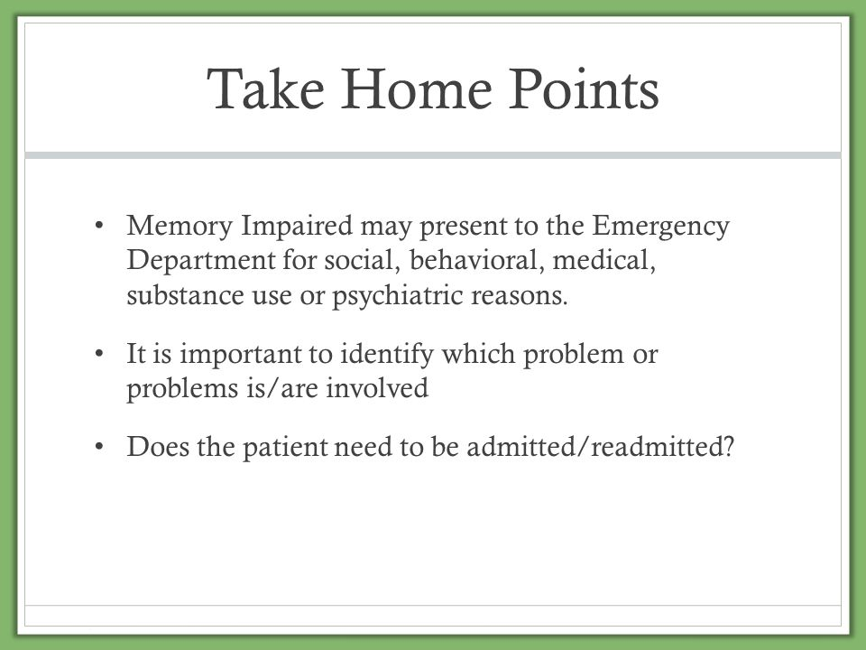 Take Home Points Memory Impaired may present to the Emergency Department for social, behavioral, medical, substance use or psychiatric reasons.