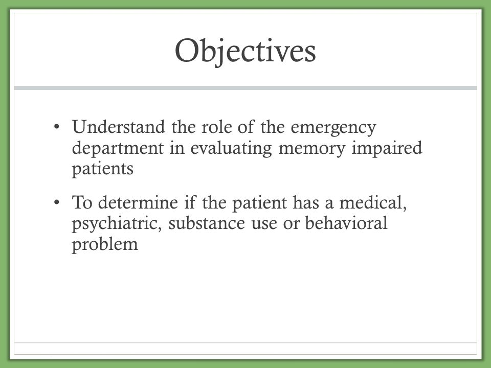 Objectives Understand the role of the emergency department in evaluating memory impaired patients.