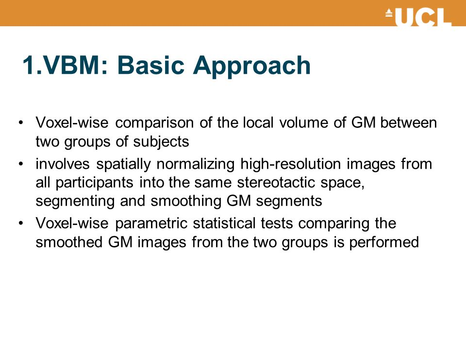 1.VBM: Basic Approach Voxel-wise comparison of the local volume of GM between two groups of subjects.