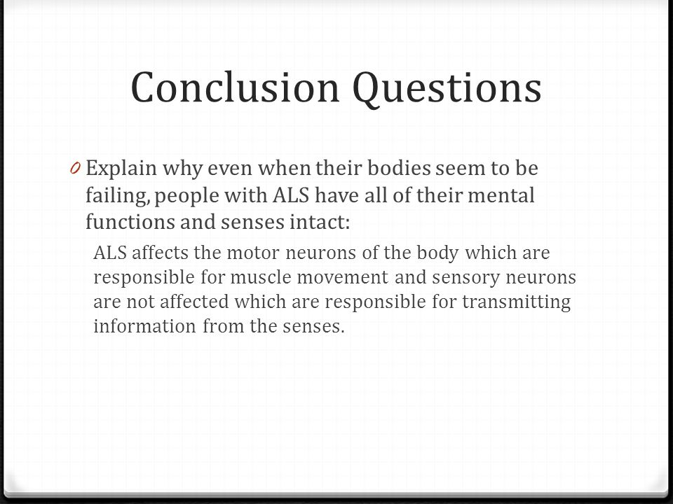 Conclusion Questions Explain why even when their bodies seem to be failing, people with ALS have all of their mental functions and senses intact: