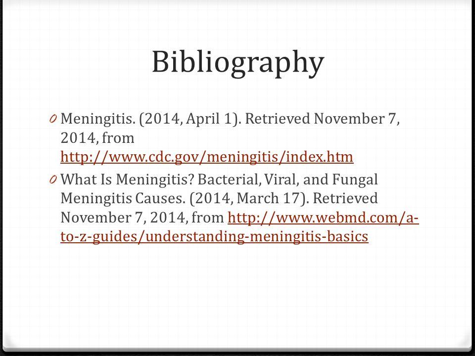 Bibliography Meningitis. (2014, April 1). Retrieved November 7, 2014, from http://www.cdc.gov/meningitis/index.htm.