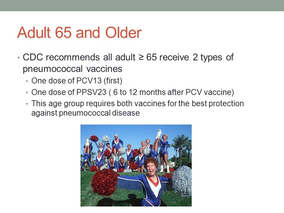 Adult 65 and Older CDC recommends all adult ≥ 65 receive 2 types of pneumococcal vaccines. One dose of PCV13 (first)