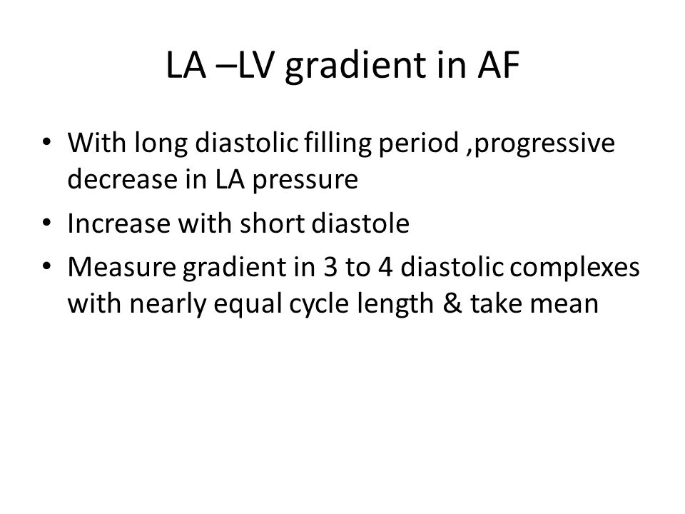LA –LV gradient in AF With long diastolic filling period ,progressive decrease in LA pressure. Increase with short diastole.