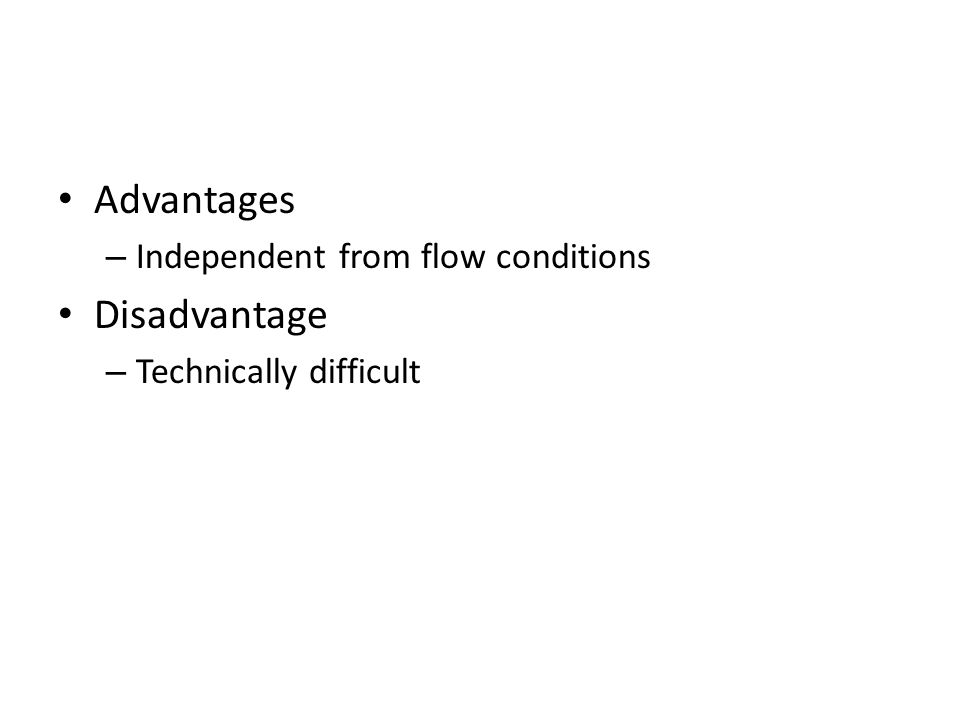 Advantages Disadvantage Independent from flow conditions