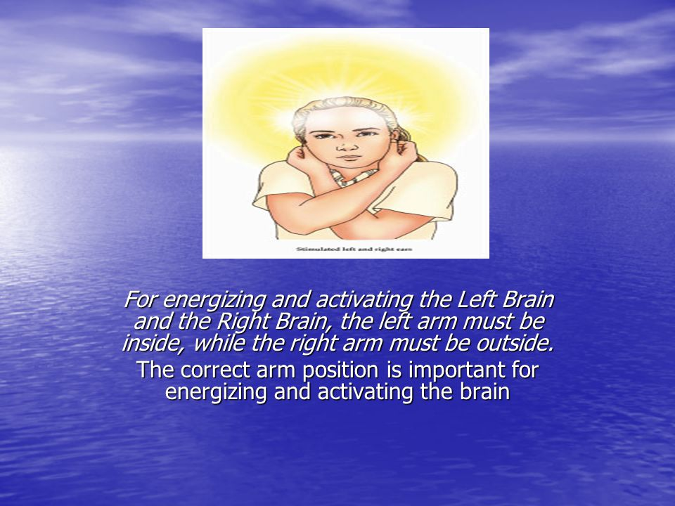 For energizing and activating the Left Brain and the Right Brain, the left arm must be inside, while the right arm must be outside.