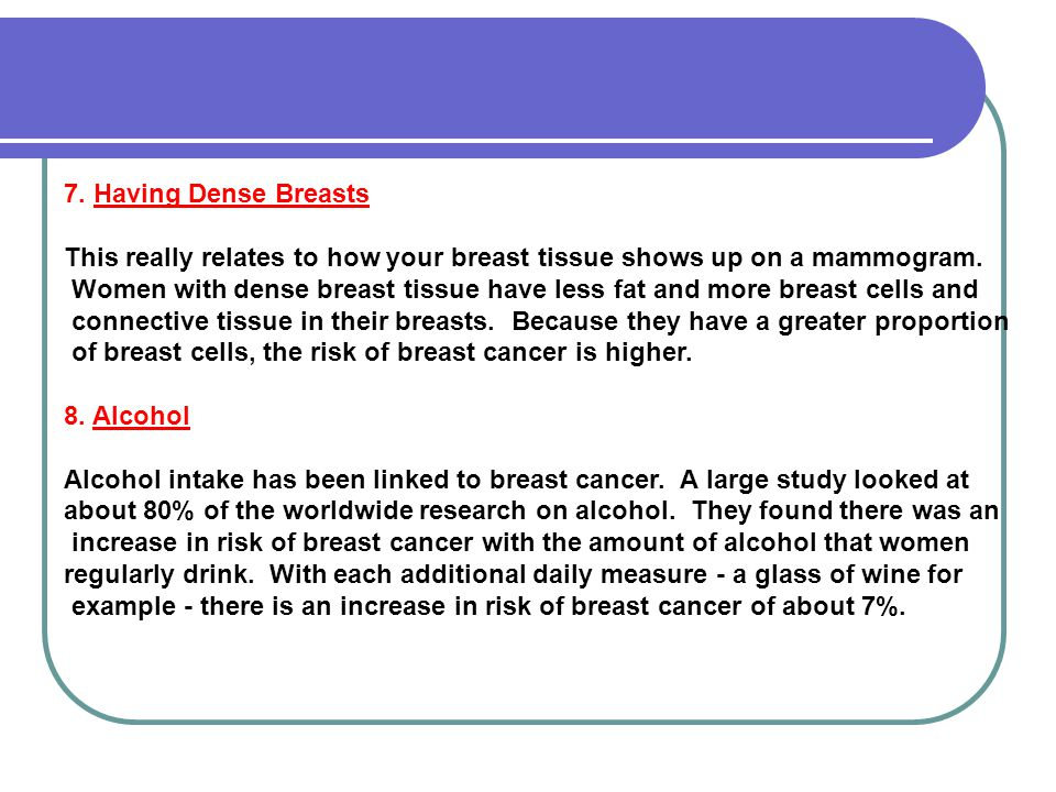 7. Having Dense Breasts This really relates to how your breast tissue shows up on a mammogram.