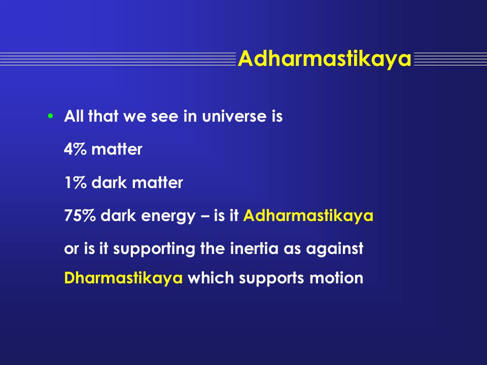 Adharmastikaya All that we see in universe is 4% matter 1% dark matter