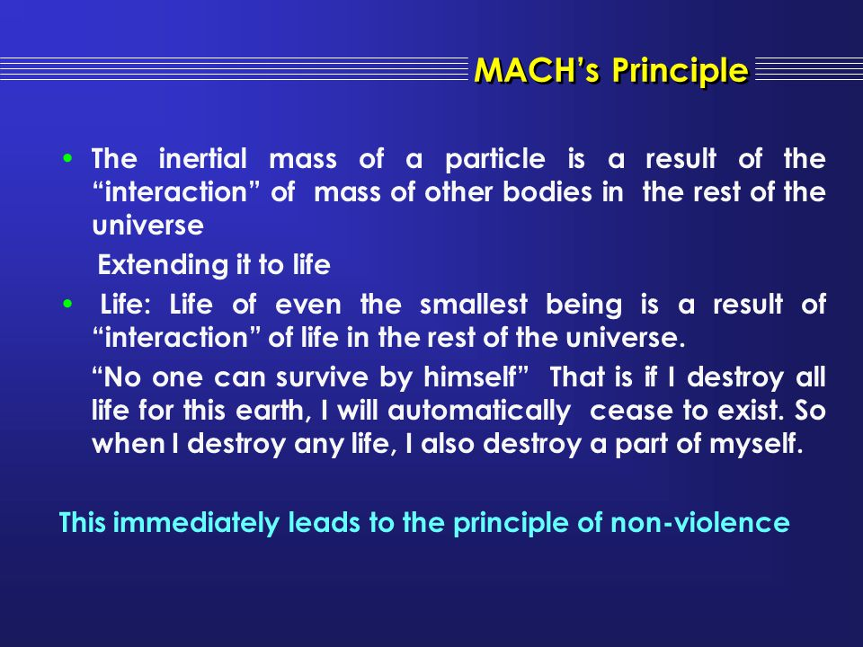 MACH's Principle The inertial mass of a particle is a result of the interaction of mass of other bodies in the rest of the universe.