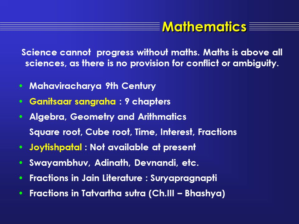 Mathematics Science cannot progress without maths. Maths is above all sciences, as there is no provision for conflict or ambiguity.