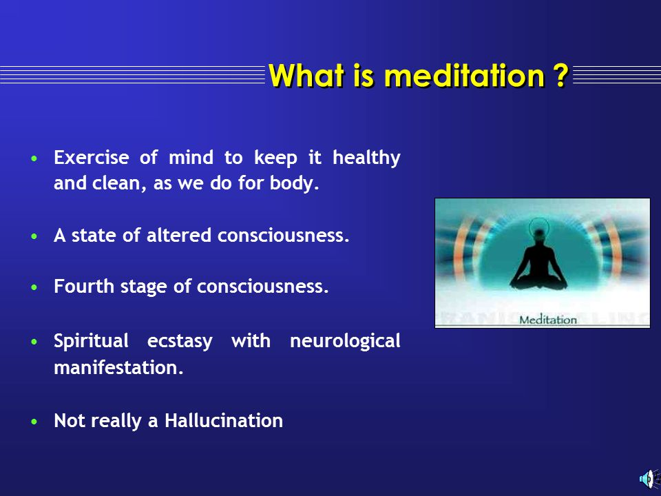 What is meditation Exercise of mind to keep it healthy and clean, as we do for body. A state of altered consciousness.