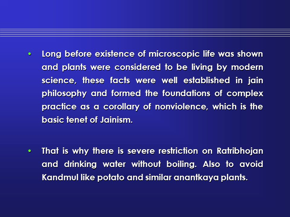 Long before existence of microscopic life was shown and plants were considered to be living by modern science, these facts were well established in jain philosophy and formed the foundations of complex practice as a corollary of nonviolence, which is the basic tenet of Jainism.