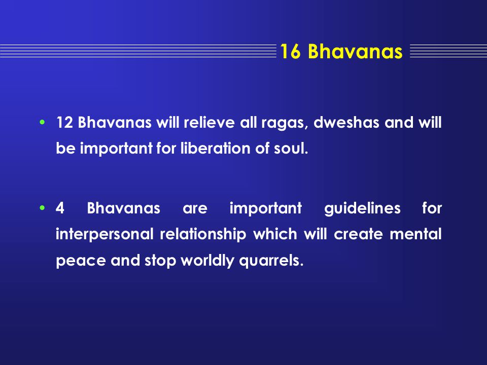 16 Bhavanas 12 Bhavanas will relieve all ragas, dweshas and will be important for liberation of soul.