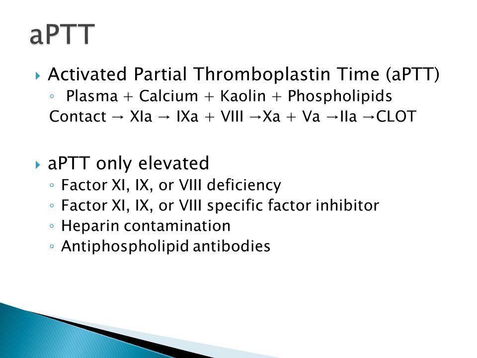aPTT Activated Partial Thromboplastin Time (aPTT) aPTT only elevated
