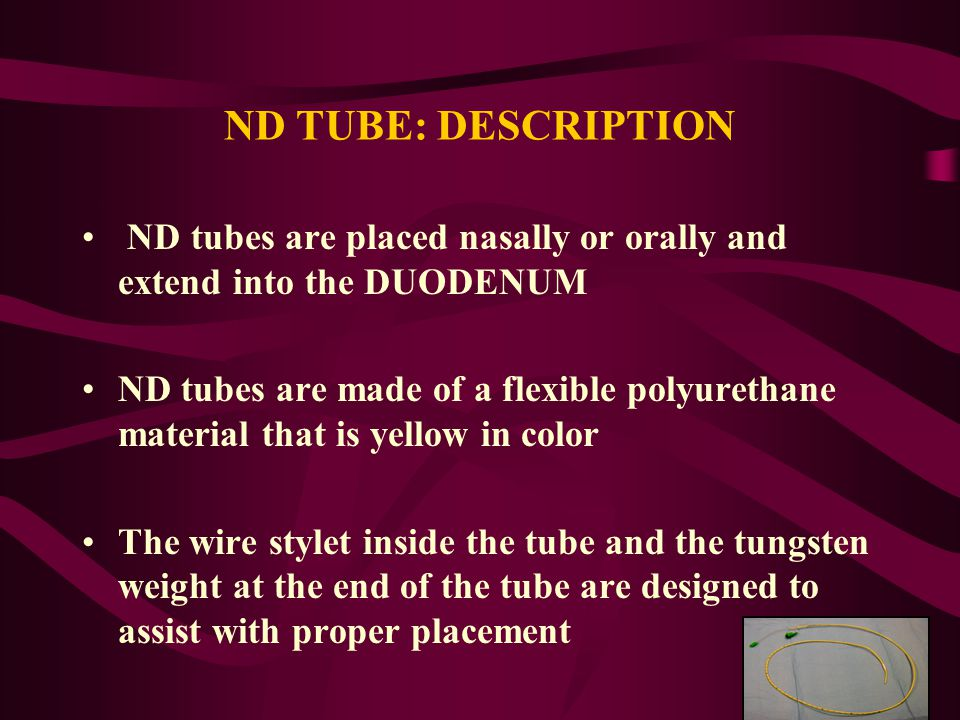 ND TUBE: DESCRIPTION ND tubes are placed nasally or orally and extend into the DUODENUM.