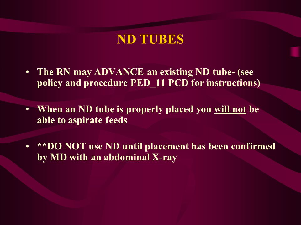 ND TUBES The RN may ADVANCE an existing ND tube- (see policy and procedure PED_11 PCD for instructions)