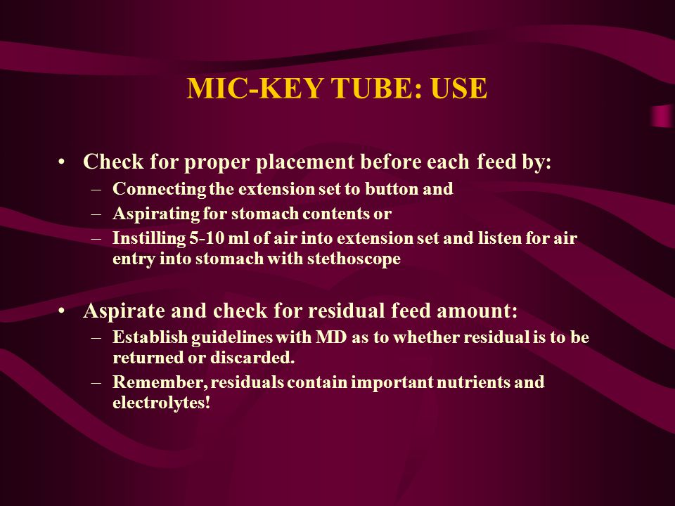 MIC-KEY TUBE: USE Check for proper placement before each feed by: