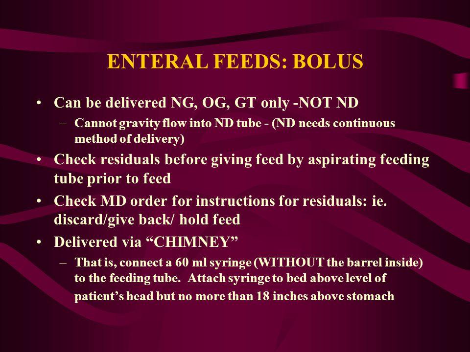 ENTERAL FEEDS: BOLUS Can be delivered NG, OG, GT only -NOT ND