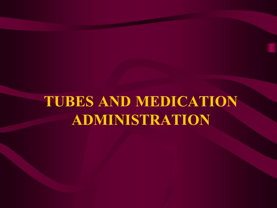 TUBES AND MEDICATION ADMINISTRATION