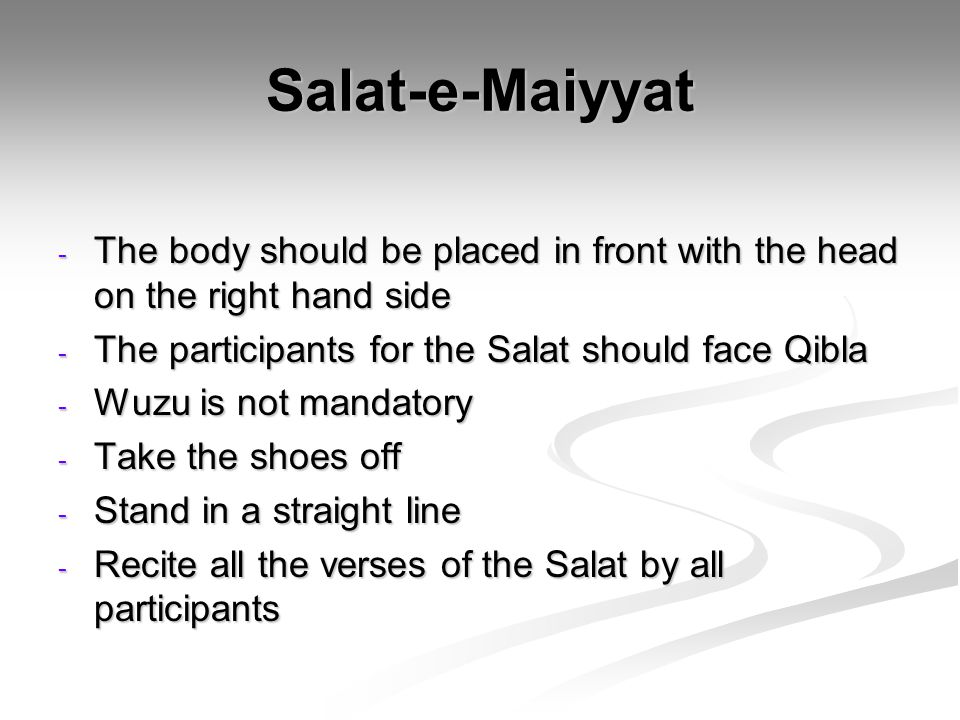Salat-e-Maiyyat The body should be placed in front with the head on the right hand side. The participants for the Salat should face Qibla.