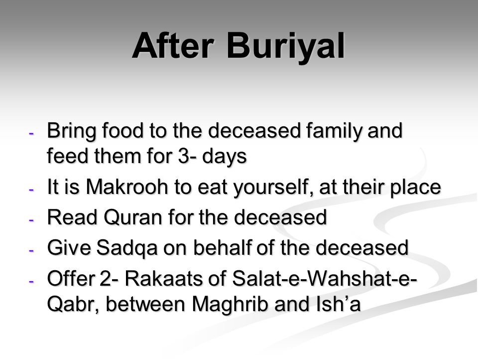 After Buriyal Bring food to the deceased family and feed them for 3- days. It is Makrooh to eat yourself, at their place.