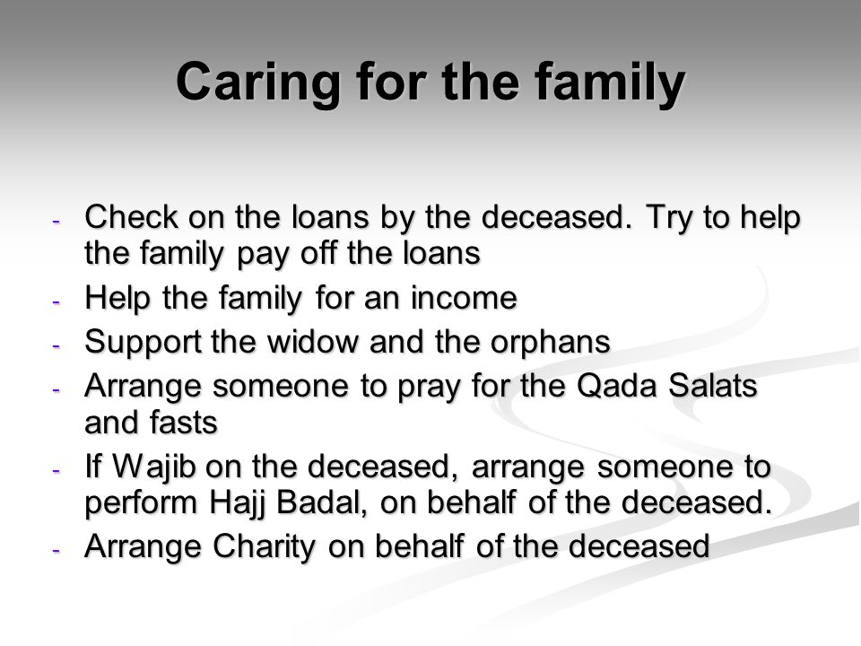 Caring for the family Check on the loans by the deceased. Try to help the family pay off the loans.