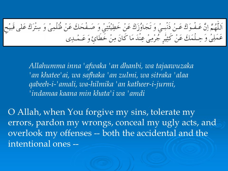 Allahumma inna afwaka an dhanbi, wa tajaawuzaka an khatee ai, wa safhaka an zulmi, wa sitraka alaa qabeeh-i- amali, wa-hilmika an katheer-i-jurmi, indamaa kaana min khata i wa amdi