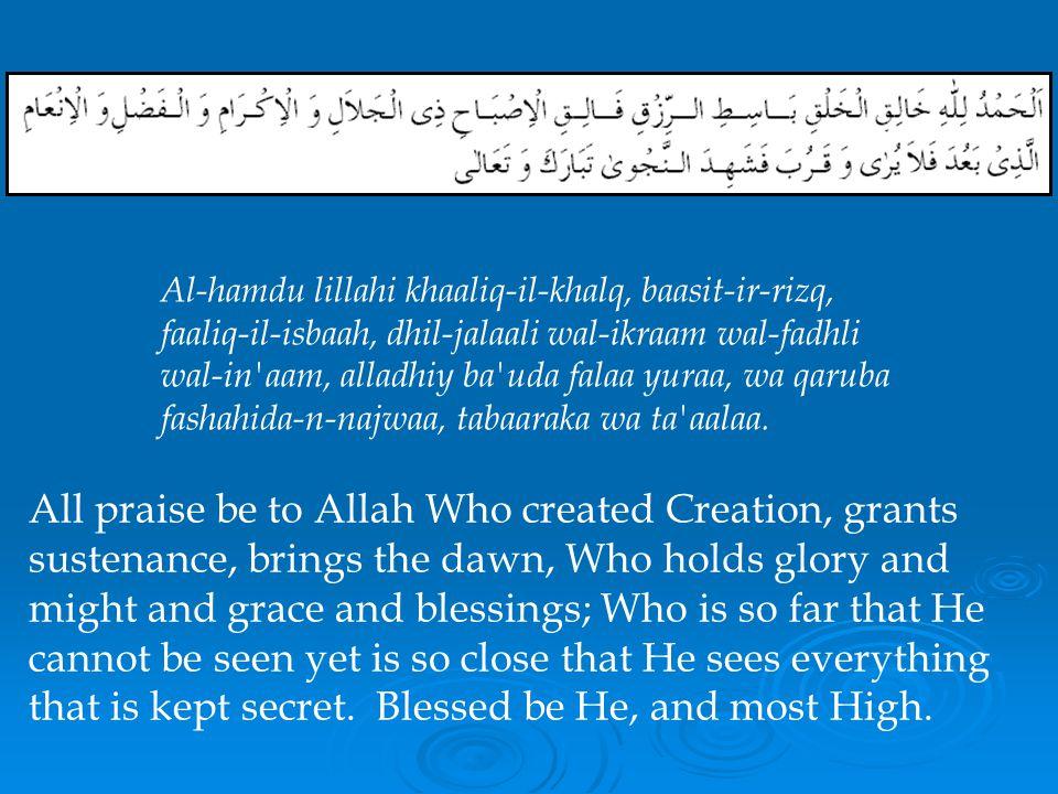 Al-hamdu lillahi khaaliq-il-khalq, baasit-ir-rizq, faaliq-il-isbaah, dhil-jalaali wal-ikraam wal-fadhli wal-in aam, alladhiy ba uda falaa yuraa, wa qaruba fashahida-n-najwaa, tabaaraka wa ta aalaa.