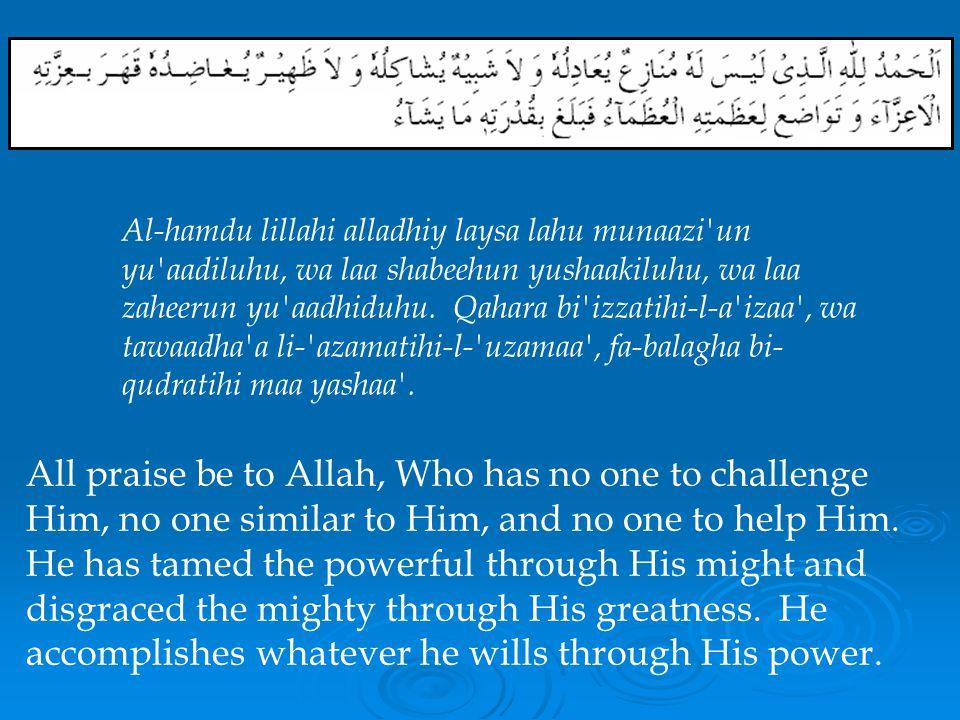 Al-hamdu lillahi alladhiy laysa lahu munaazi un yu aadiluhu, wa laa shabeehun yushaakiluhu, wa laa zaheerun yu aadhiduhu. Qahara bi izzatihi-l-a izaa , wa tawaadha a li- azamatihi-l- uzamaa , fa-balagha bi-qudratihi maa yashaa .