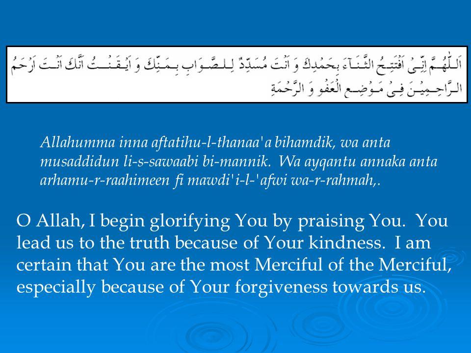 Allahumma inna aftatihu-l-thanaa a bihamdik, wa anta musaddidun li-s-sawaabi bi-mannik. Wa ayqantu annaka anta arhamu-r-raahimeen fi mawdi i-l- afwi wa-r-rahmah,.
