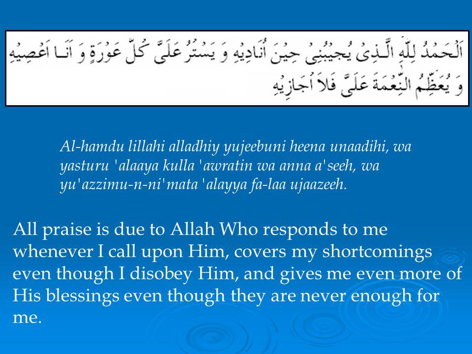 Al-hamdu lillahi alladhiy yujeebuni heena unaadihi, wa yasturu alaaya kulla awratin wa anna a seeh, wa yu azzimu-n-ni mata alayya fa-laa ujaazeeh.