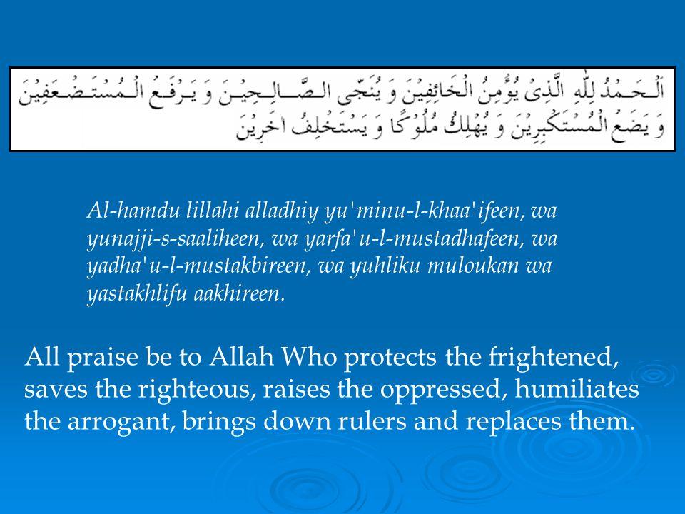 Al-hamdu lillahi alladhiy yu minu-l-khaa ifeen, wa yunajji-s-saaliheen, wa yarfa u-l-mustadhafeen, wa yadha u-l-mustakbireen, wa yuhliku muloukan wa yastakhlifu aakhireen.
