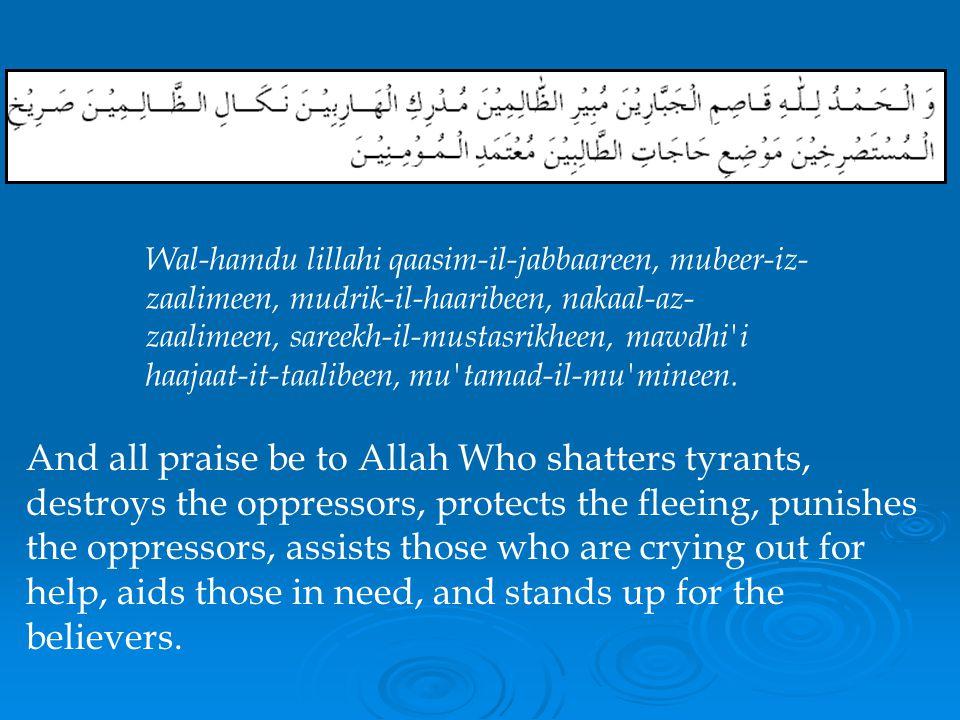Wal-hamdu lillahi qaasim-il-jabbaareen, mubeer-iz-zaalimeen, mudrik-il-haaribeen, nakaal-az-zaalimeen, sareekh-il-mustasrikheen, mawdhi i haajaat-it-taalibeen, mu tamad-il-mu mineen.