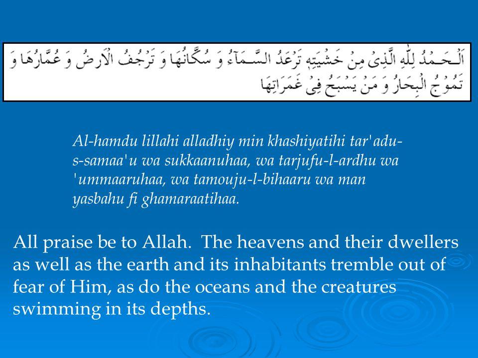 Al-hamdu lillahi alladhiy min khashiyatihi tar adu-s-samaa u wa sukkaanuhaa, wa tarjufu-l-ardhu wa ummaaruhaa, wa tamouju-l-bihaaru wa man yasbahu fi ghamaraatihaa.