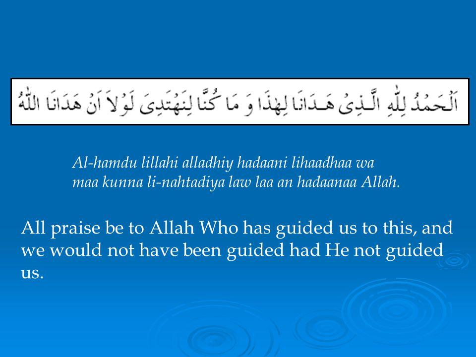 Al-hamdu lillahi alladhiy hadaani lihaadhaa wa maa kunna li-nahtadiya law laa an hadaanaa Allah.