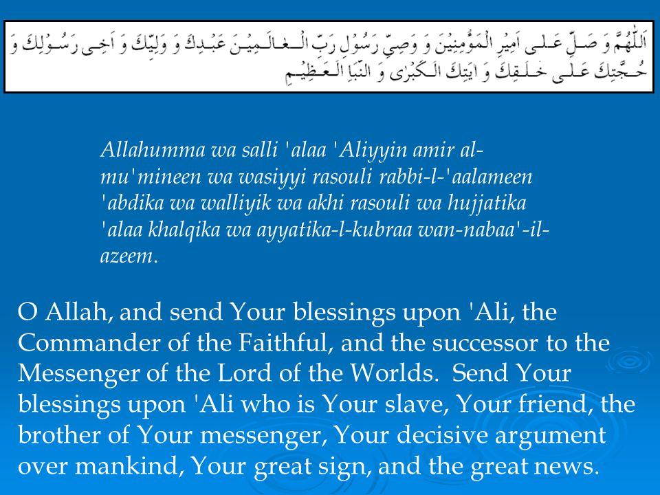 Allahumma wa salli alaa Aliyyin amir al-mu mineen wa wasiyyi rasouli rabbi-l- aalameen abdika wa walliyik wa akhi rasouli wa hujjatika alaa khalqika wa ayyatika-l-kubraa wan-nabaa -il-azeem.