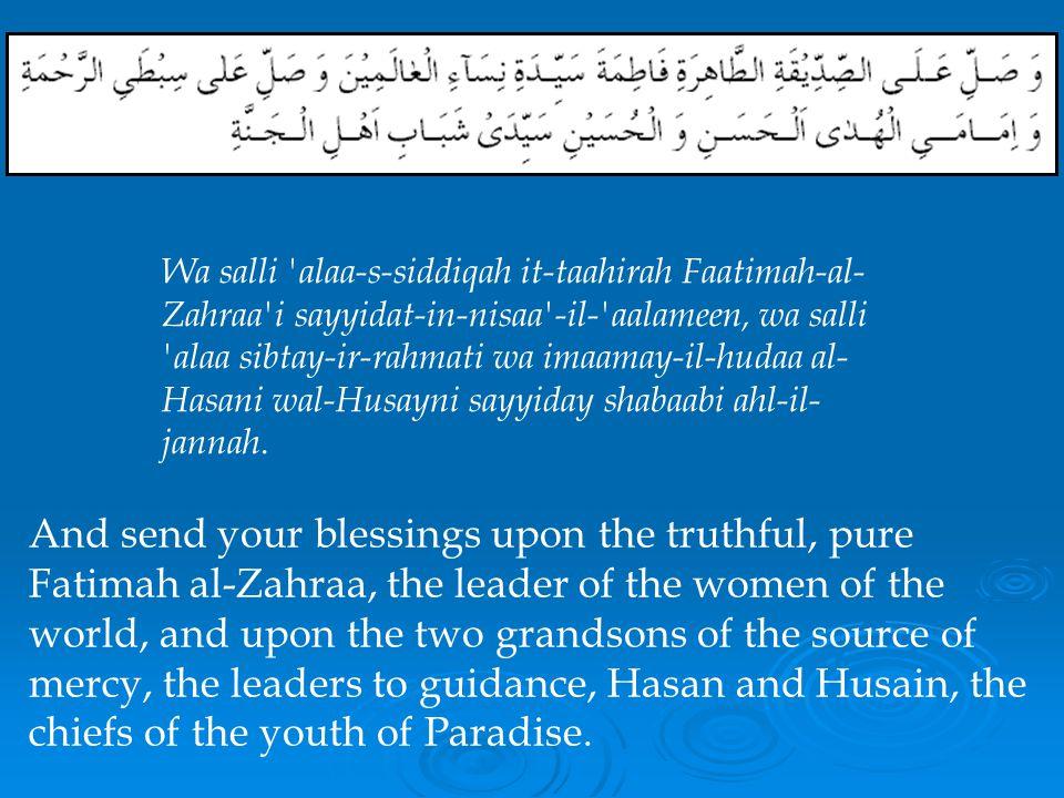 Wa salli alaa-s-siddiqah it-taahirah Faatimah-al-Zahraa i sayyidat-in-nisaa -il- aalameen, wa salli alaa sibtay-ir-rahmati wa imaamay-il-hudaa al-Hasani wal-Husayni sayyiday shabaabi ahl-il-jannah.