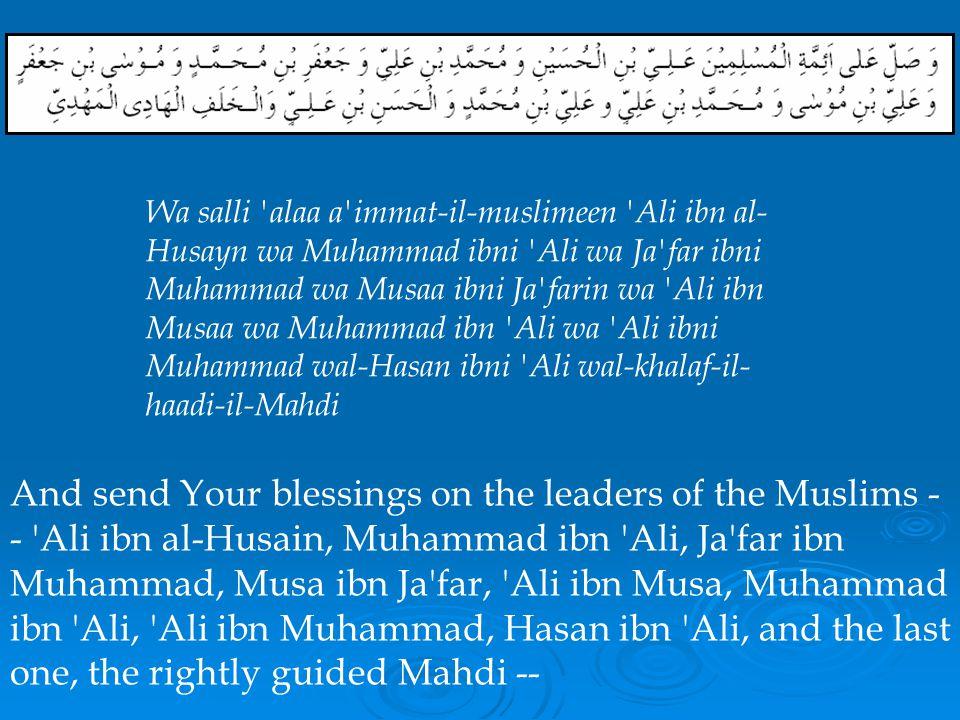 Wa salli alaa a immat-il-muslimeen Ali ibn al-Husayn wa Muhammad ibni Ali wa Ja far ibni Muhammad wa Musaa ibni Ja farin wa Ali ibn Musaa wa Muhammad ibn Ali wa Ali ibni Muhammad wal-Hasan ibni Ali wal-khalaf-il-haadi-il-Mahdi