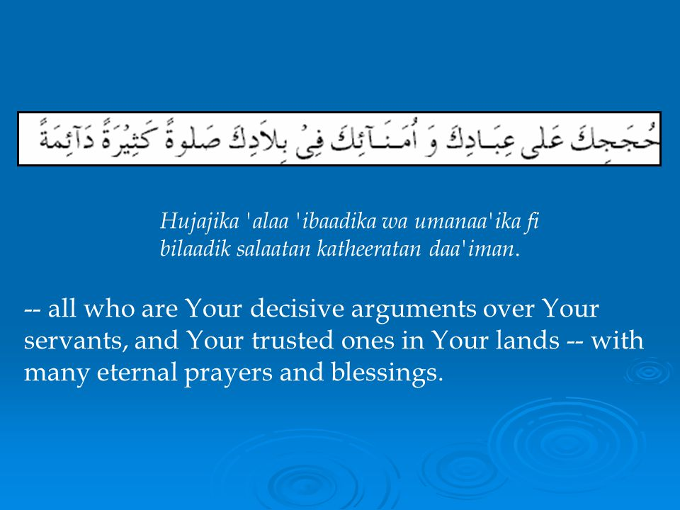 -- all who are Your decisive arguments over Your servants, and Your trusted ones in Your lands -- with many eternal prayers and blessings.