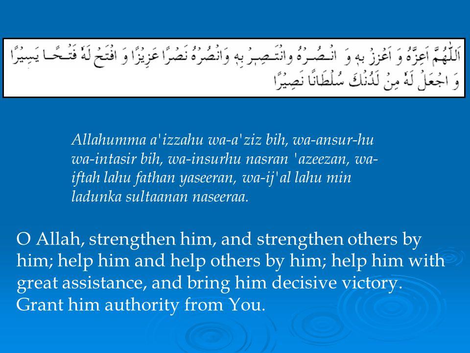 Allahumma a izzahu wa-a ziz bih, wa-ansur-hu wa-intasir bih, wa-insurhu nasran azeezan, wa-iftah lahu fathan yaseeran, wa-ij al lahu min ladunka sultaanan naseeraa.