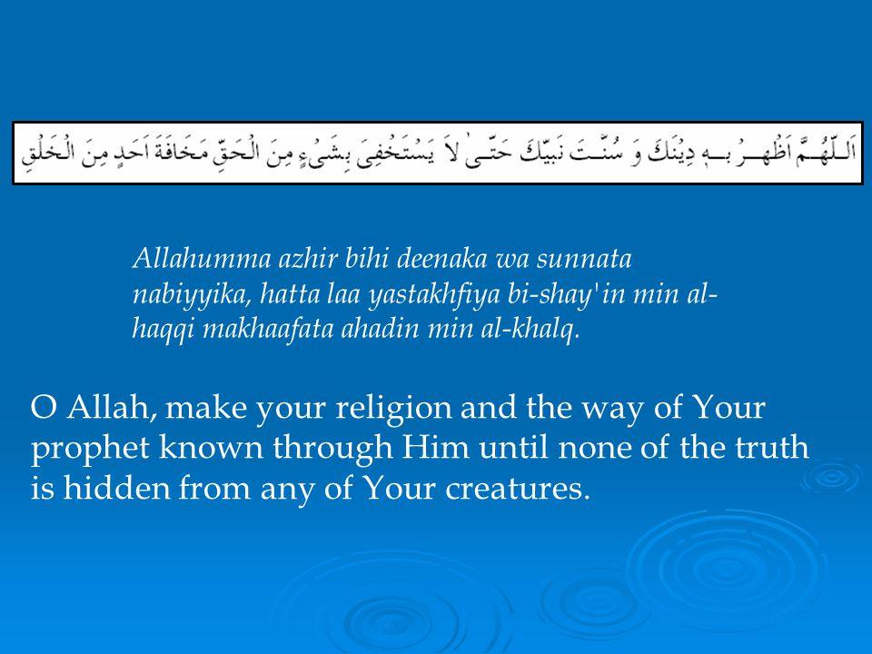 Allahumma azhir bihi deenaka wa sunnata nabiyyika, hatta laa yastakhfiya bi-shay in min al-haqqi makhaafata ahadin min al-khalq.