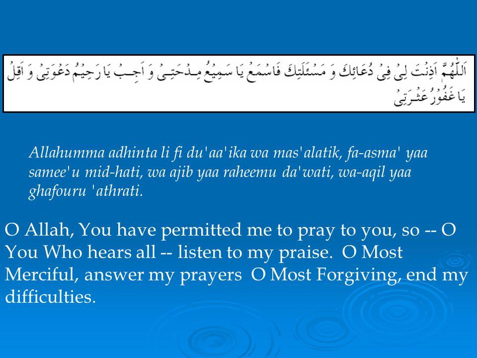 Allahumma adhinta li fi du aa ika wa mas alatik, fa-asma yaa samee u mid-hati, wa ajib yaa raheemu da wati, wa-aqil yaa ghafouru athrati.