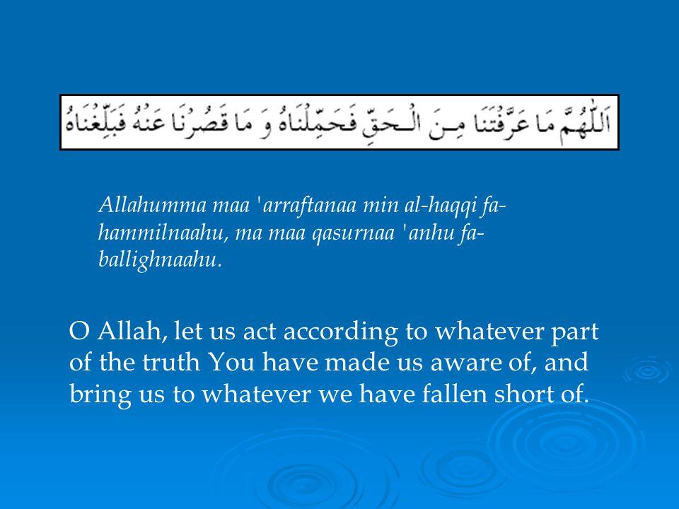 Allahumma maa arraftanaa min al-haqqi fa-hammilnaahu, ma maa qasurnaa anhu fa-ballighnaahu.