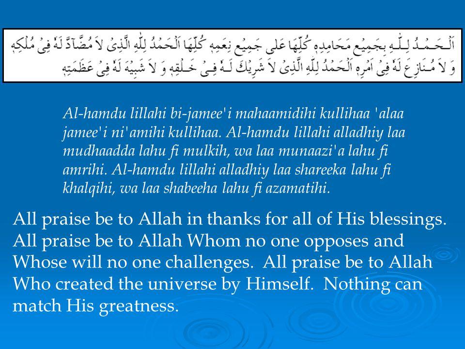 Al-hamdu lillahi bi-jamee i mahaamidihi kullihaa alaa jamee i ni amihi kullihaa. Al-hamdu lillahi alladhiy laa mudhaadda lahu fi mulkih, wa laa munaazi a lahu fi amrihi. Al-hamdu lillahi alladhiy laa shareeka lahu fi khalqihi, wa laa shabeeha lahu fi azamatihi.