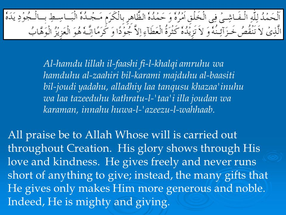 Al-hamdu lillah il-faashi fi-l-khalqi amruhu wa hamduhu al-zaahiri bil-karami majduhu al-baasiti bil-joudi yadahu, alladhiy laa tanqusu khazaa inuhu wa laa tazeeduhu kathratu-l- taa i illa joudan wa karaman, innahu huwa-l- azeezu-l-wahhaab.