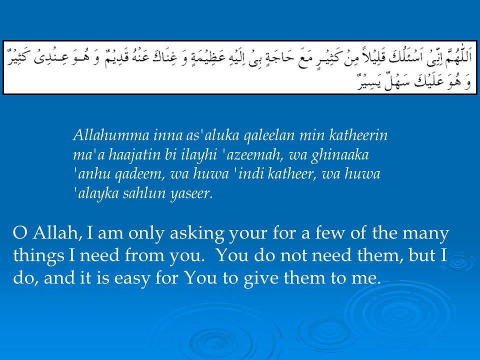 Allahumma inna as aluka qaleelan min katheerin ma a haajatin bi ilayhi azeemah, wa ghinaaka anhu qadeem, wa huwa indi katheer, wa huwa alayka sahlun yaseer.