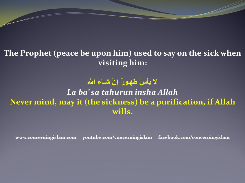 Never mind, may it (the sickness) be a purification, if Allah wills.