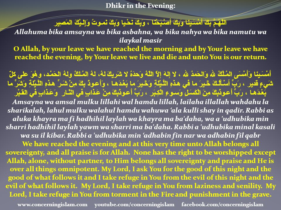 Dhikr in the Evening: اللّهُـمَّ بِكَ أَمْسَـينا وَبِكَ أَصْـبَحْنا ، وَبِكَ نَحْـيا وَبِكَ نَمـوتُ وَإِلَـيْكَ المَصِير.