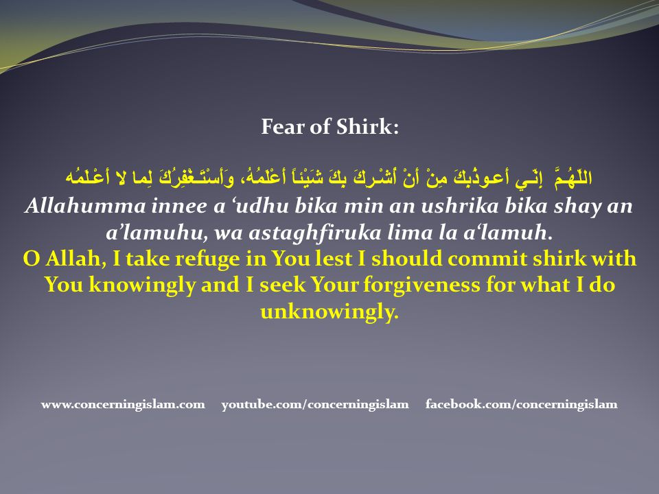 Fear of Shirk: اللّهُـمَّ إِنّـي أَعـوذُبِكَ مِنْ أَنْ أُشْـرِكَ بِكَ شَيْئاً أَعْلَمُهُ، وَأَسْتَـغْفِرُكَ لِما لا أَعْـلَمُه.
