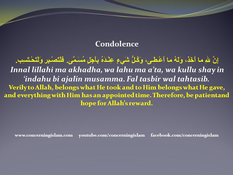 Condolence إِنَّ للهِ ما أَخَذ، وَلَهُ ما أَعْـطـى، وَكُـلُّ شَيءٍ عِنْـدَهُ بِأَجَلٍ مُسَـمَّى. فَلْتَصْـبِر وَلْتَحْـتَسِب.