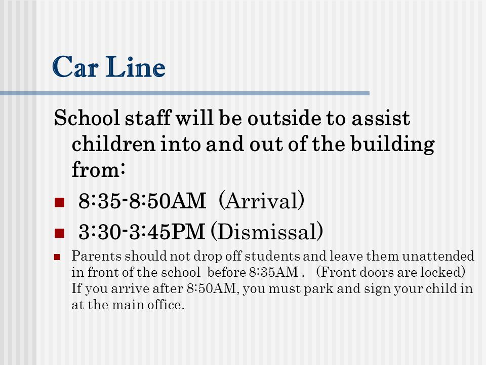 Car Line School staff will be outside to assist children into and out of the building from: 8:35-8:50AM (Arrival)